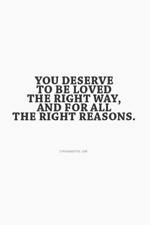 You Deserve To Be Loved The Right Way And For All The Right Reasons