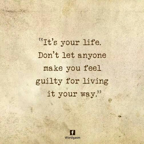 """""""it's your life don't let anyone make you feel guilty for living it your way."""""""
