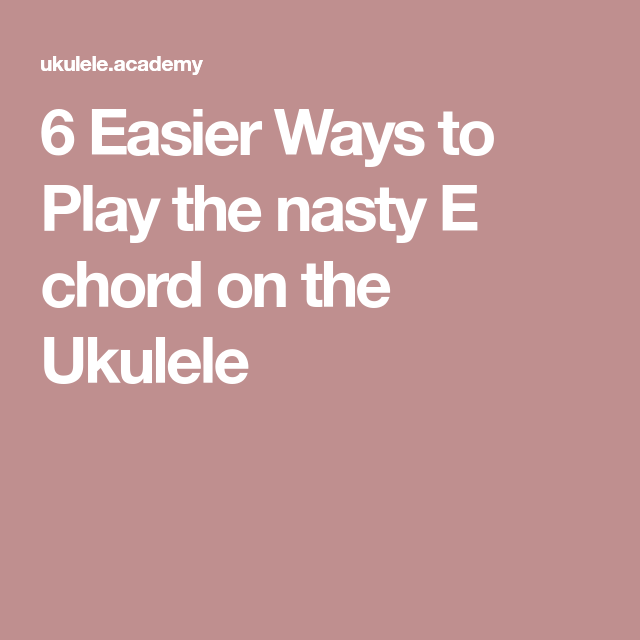 6 Easier Ways To Play The Nasty E Chord On The Ukulele Easy