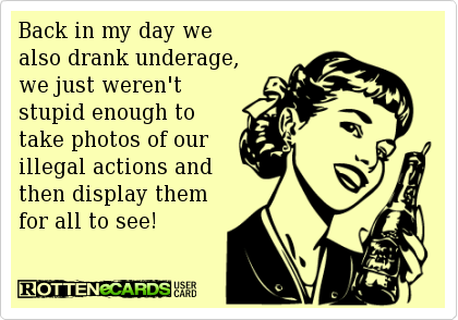 Back In My Day We Also Drank Underage We Just Weren T Stupid Enough To Take Photos Of Our Illegal Actions An Ecards Funny Back In My Day Funny Memes