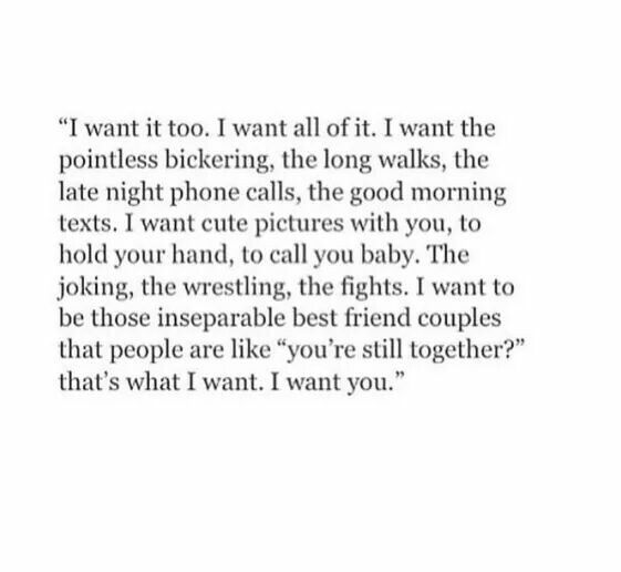 I Want It Too I Want All Of It I Want The Pointless Bickering The Long Walks The Late Night Phone Calls Good Morning Texts Phone Call Quotes Love Quotes