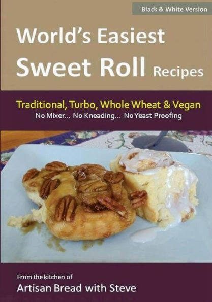 World's Easiest Sweet Roll Recipes (No Mixer... No-Kneading... No Yeast Proofing): From the Kitchen