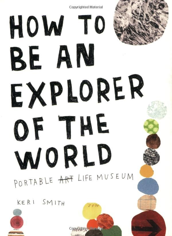 How to Be an Explorer of the World: Portable Life Museum: by Keri Smith: How to get unstuck by engaging with your everyday world. Read Maria Popova's excellent review here: http://www.brainpickings.org/index.php/2012/08/24/how-to-be-an-explorer-of-the-world-keri-smith/  #Books #Keri_Smith