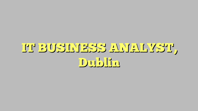 IT BUSINESS ANALYST, Dublin