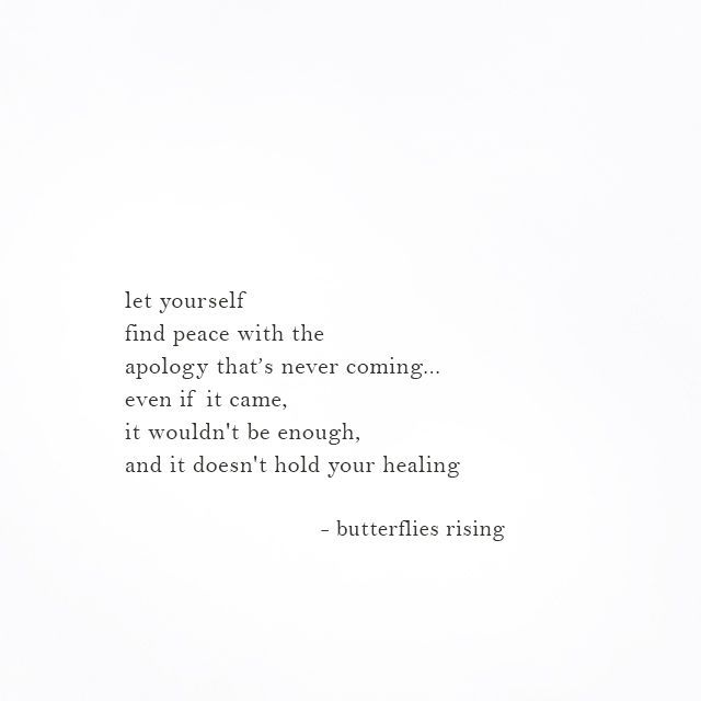 let yourself find peace with the apology that's never coming...
