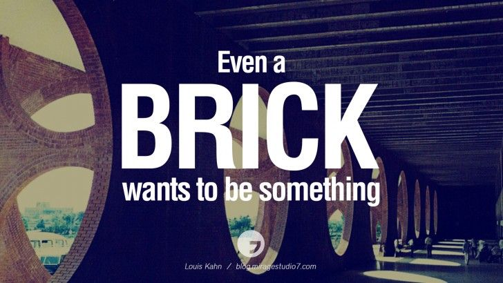 Even a brick wants to be something. - Louis Kahn Architecture ...