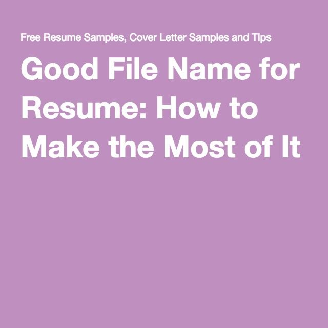 Good File Name For Resume How To Make The Most Of It Resume Writing Resume Free Resume Samples