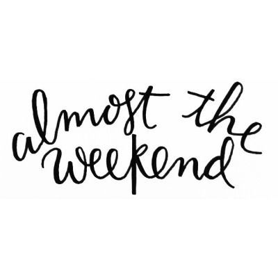 almost the weekend + YAY