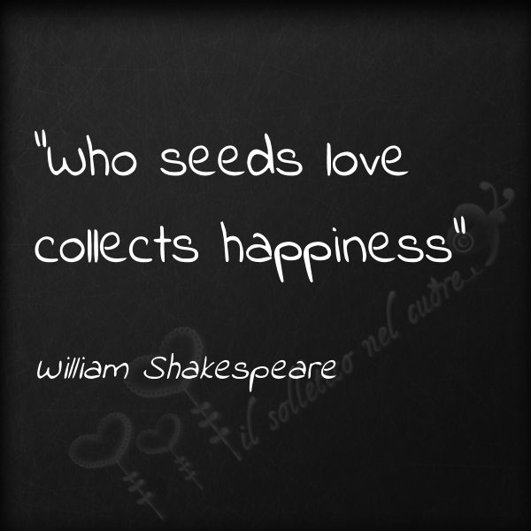 "Shakespeare Quotes Happiness: ""Who Seeds Love, Collects Happiness"""