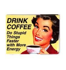 Drink coffee.  Do stupid things faster with more energy.