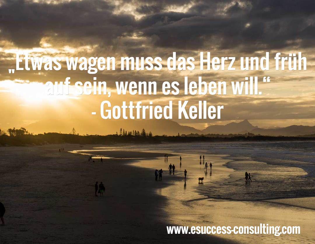 """""""Etwas wagen muss das Herz und früh auf sein, wenn es leben will."""" - Gottfried Keller / www.esuccess-consulting.com"""