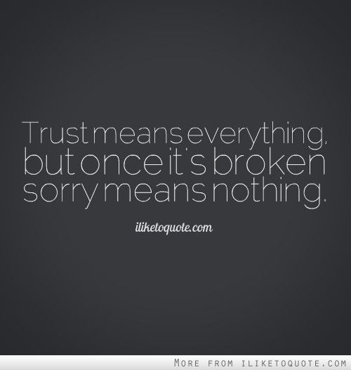 Trust means everything, but once it's broken sorry means