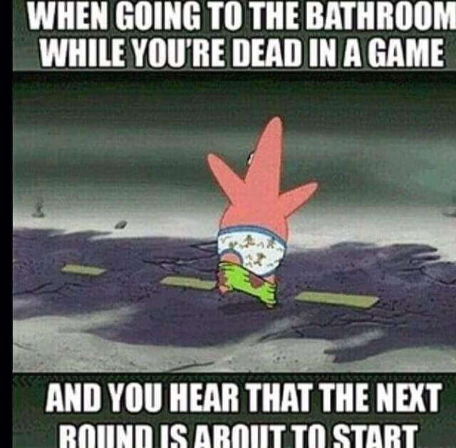 When Going To The Bathroom While You Re Dead In A Game And You Hear That The Next Round Is About To Start Funny Gaming Memes Funny Games Gaming Memes
