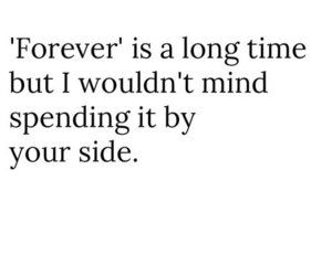 Forever Is A Long Time But I Wouldn T Mind Spending It By Your Side He Is We Love Quotes Lyric Love Words Siding Quote Quotes