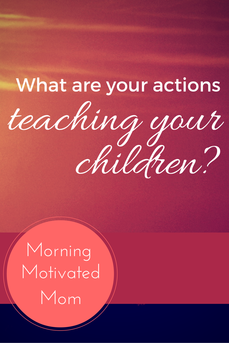 what are your actions teaching your children