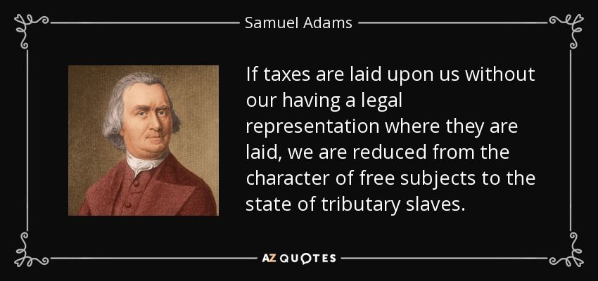 If Taxes Are Laid Upon Us Without Our Having A Legal Representation Where They Are Laid We Are Reduced From The Samuel Adams Patriotic Quotes Wonderful Words