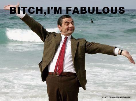 Bitch, I'm fabulous :D