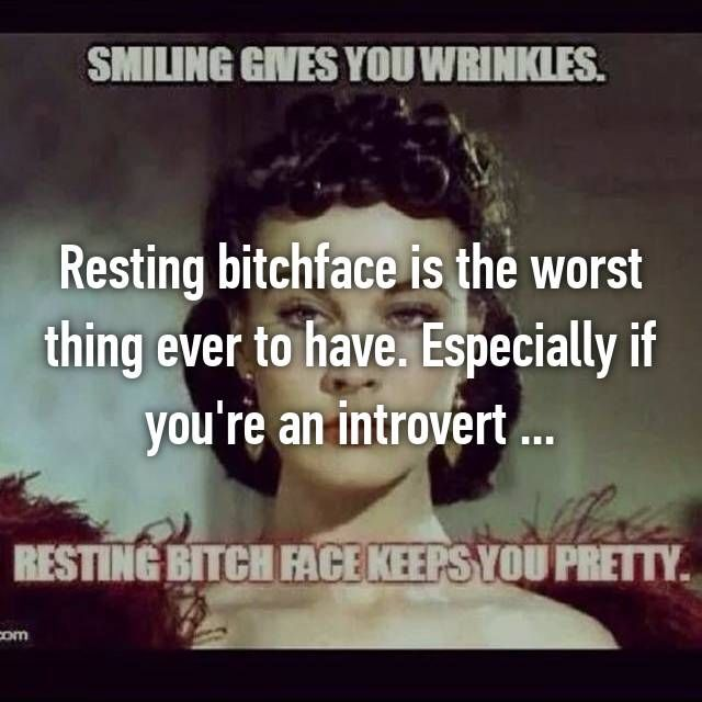 Resting bitchface is the worst thing ever to have