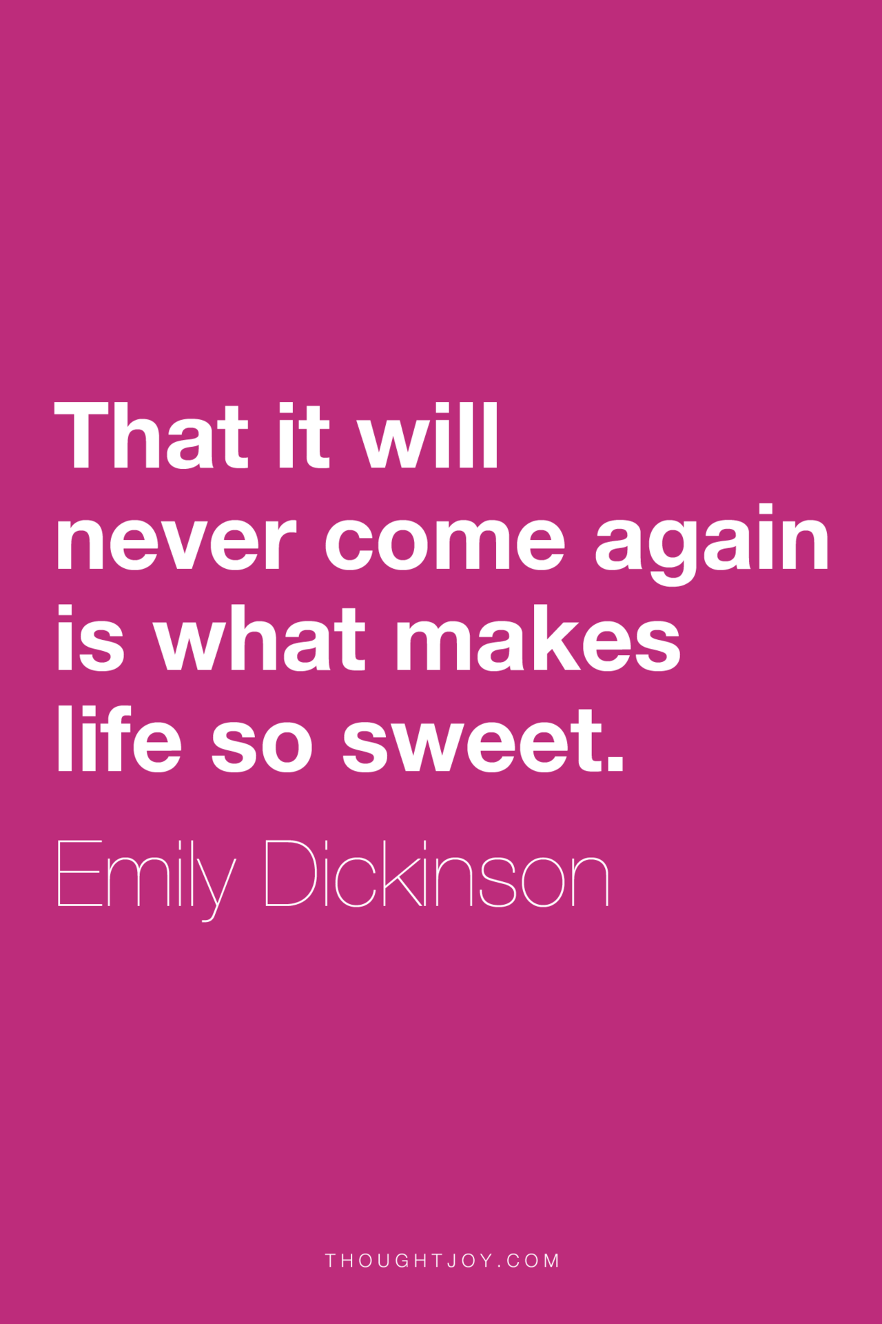 """""""That it will never come again is what makes life so sweet.""""  ― Emily Dickinson"""
