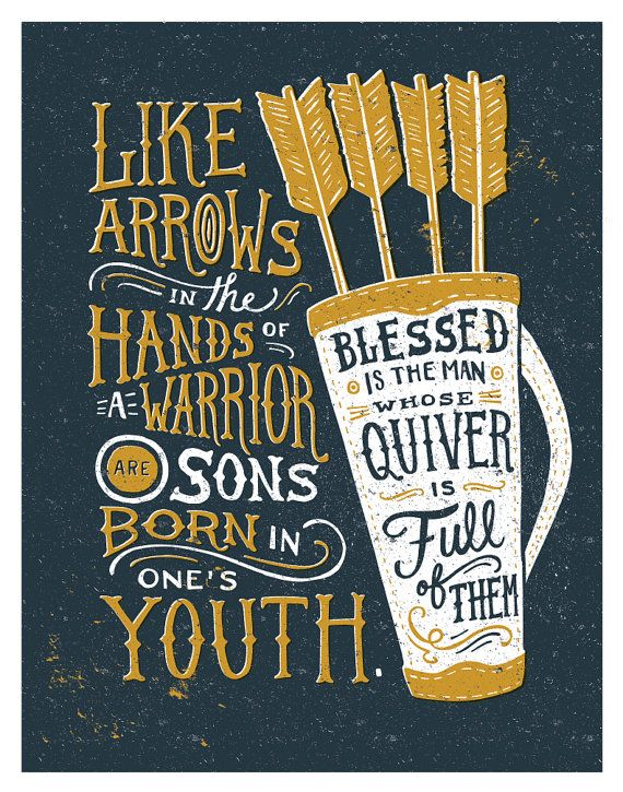 Psalm 127: 4-5 As arrows are in the hand of a mighty man; so are children of the youth. Happy is the man that hath his quiver full of them.