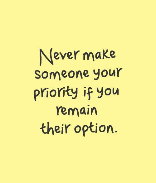 Never make someone your priority if you remain their option ...