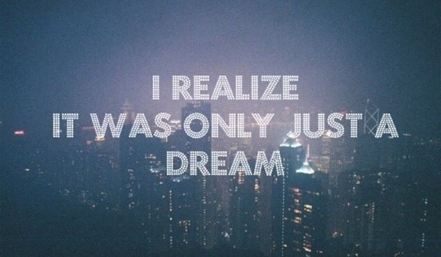 I Realise It Was Only Just A Dream Only Just A Dream Dream Quotes Thoughts