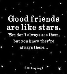 Good friends are like stars. You don't always see them but you know they're always there..