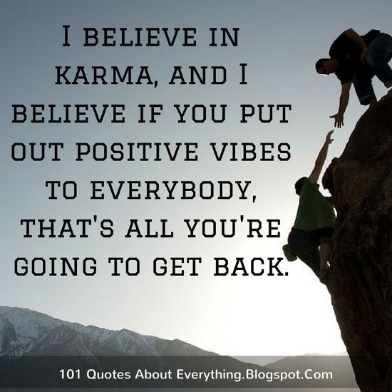 I Believe In Karma And I Believe If You Put Out Positive Vibes To Everybody That S All You Re Going To Get Back Karma Quotes Karma Positivity