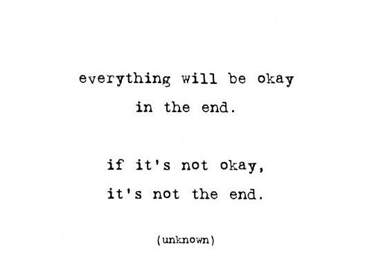 """""""Everything will be OK in the end. If it's not OK. It's not the End."""""""