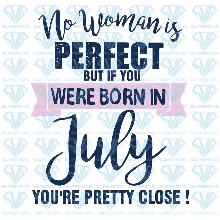 No Woman Is Perfect But If you Were Born In July You're