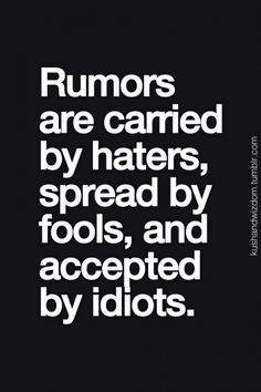 Rumors are carried by haters, spread by fools, and accepted…