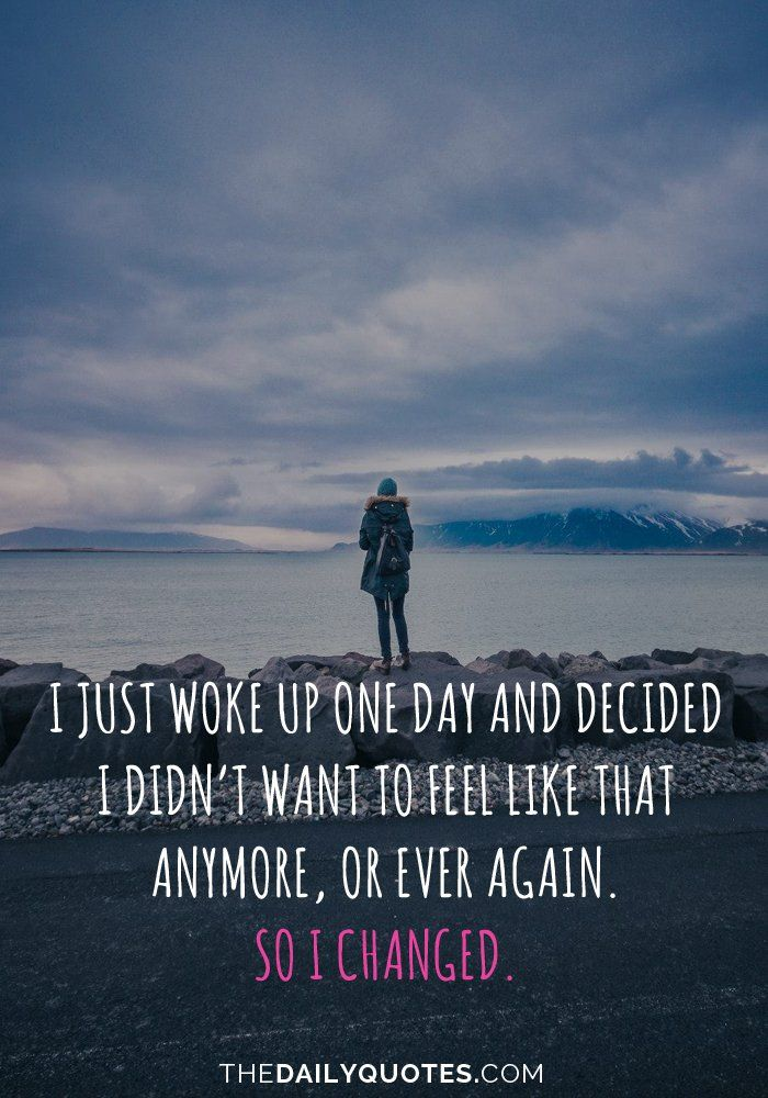 I Just Woke Up One Day And Decided I Didnt Want To Feel Like That