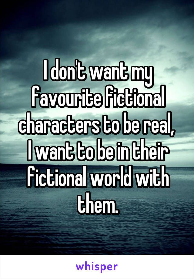 I don't want my favourite fictional characters to be real,  I want to be in their fictional world with them.