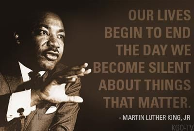 Our lives begin to en the day we become silent about things that matter.