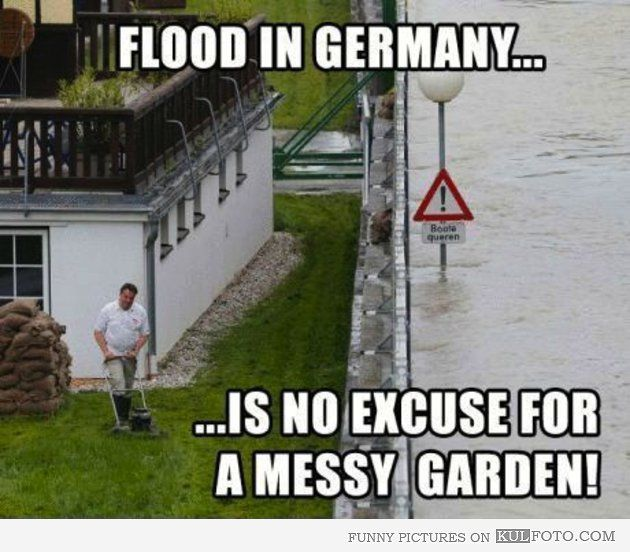 Flood in Germany is no excuse for a messy garden! This would be just like my dad!