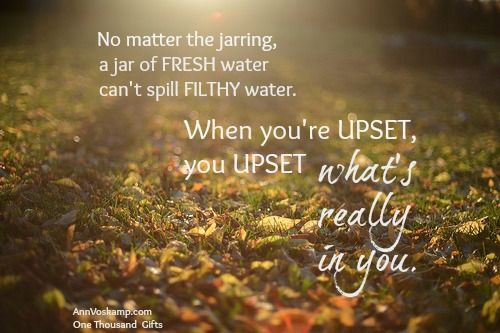 No matter the jarring, a jar of fresh water can't spill filthy water. When you're upset, you upset what's really in you.