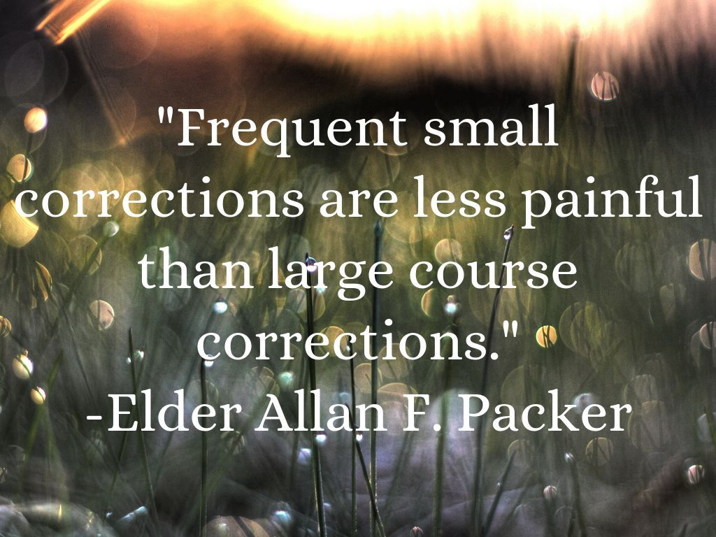 """""""Frequent small corrections are less painful than large course corrections."""" From Elder Allan F. Packer's October 2014 General Conference address. #ldsconf #SummerBookOfMormonProject"""