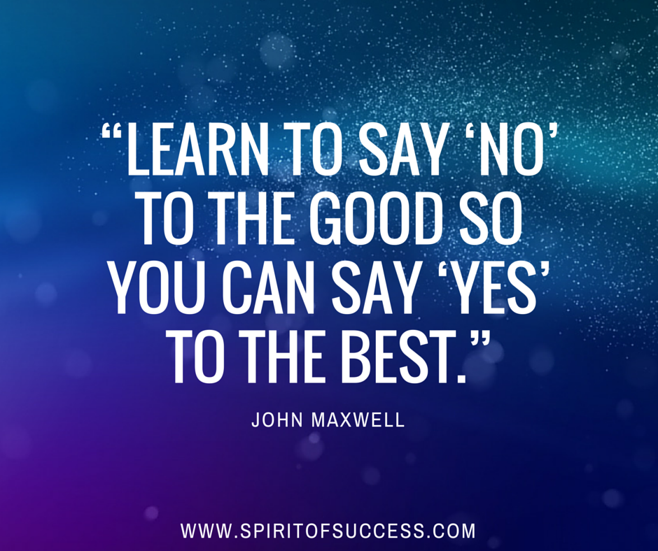 """""""Learn to say 'NO' to the good so you can say 'YES' to the best."""" - John Maxwell"""