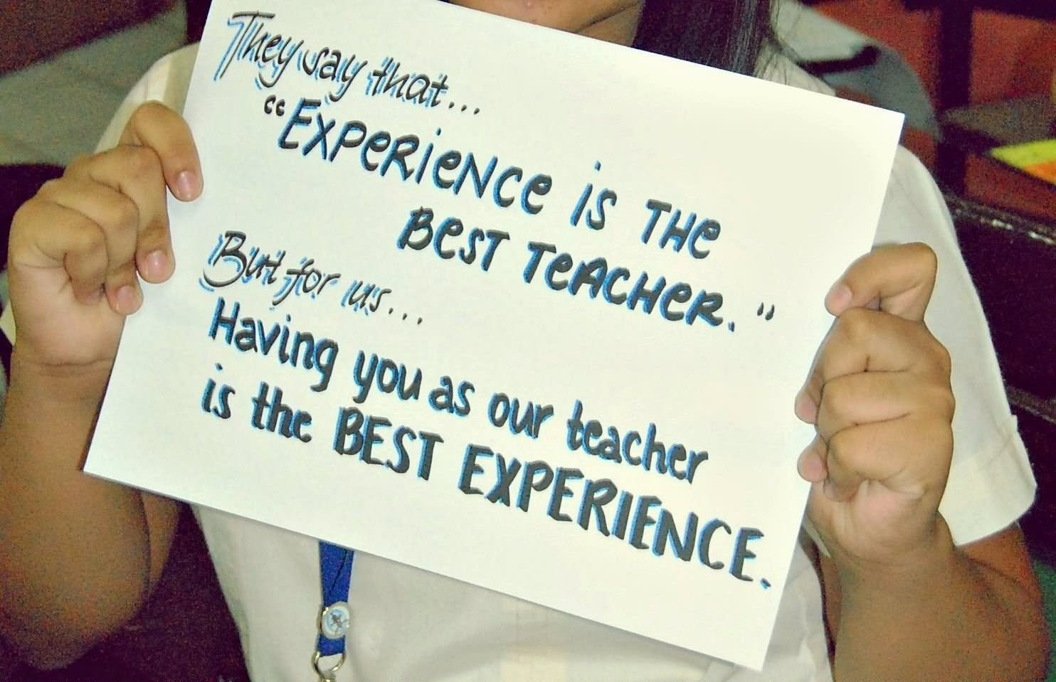 They Say That Experience Is The Best Teacher But For Us Having You As Our Teacher Is The Best E Teacher Quotes Inspirational Best Teacher Quotes Teacher Quotes