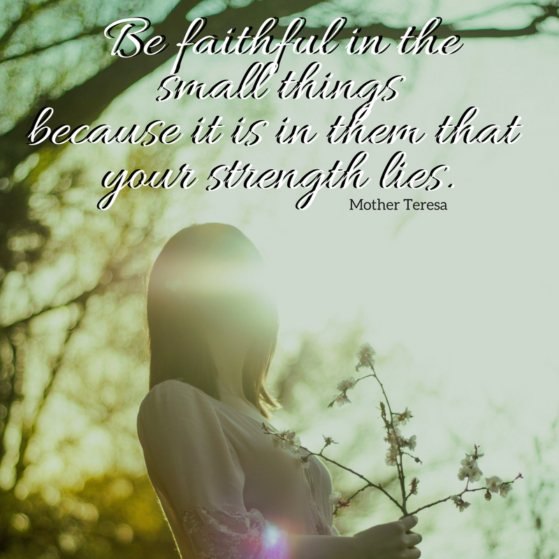 Be faithful in the small things because it is in them