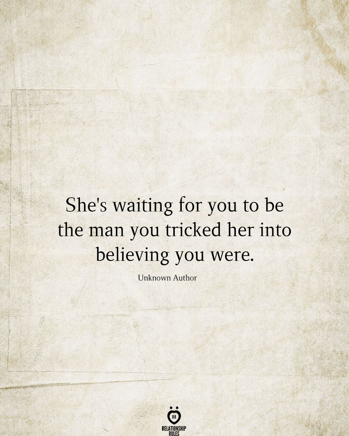 She's waiting for you to be the man you tricked her into believing you were.  Unknown Author
