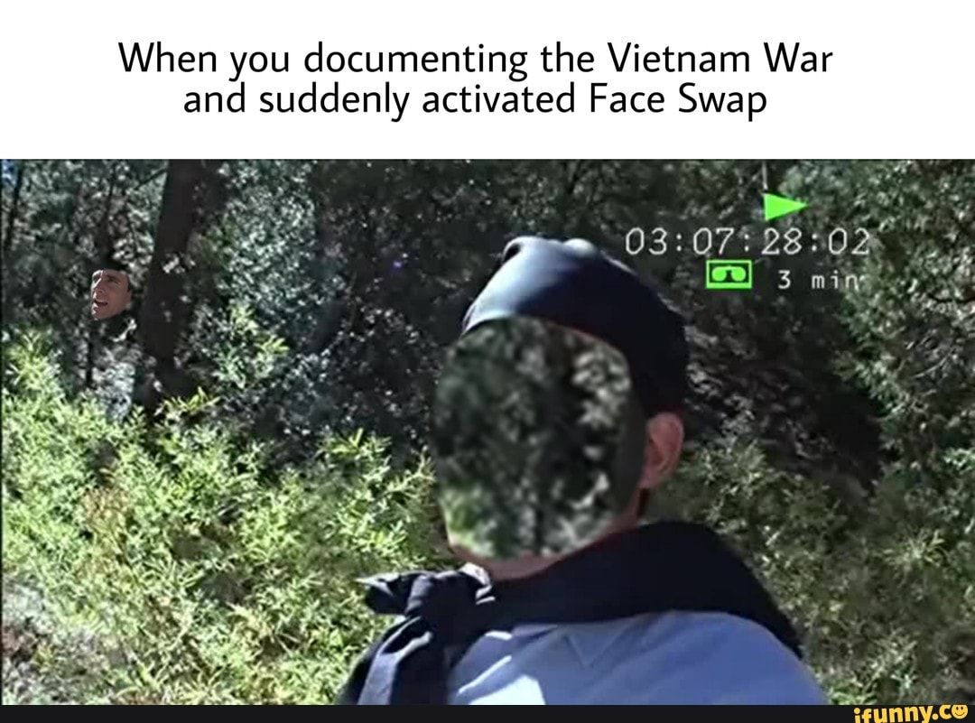 When You Documenting The Vietnam War And Suddenly Activated Face Swap Ifunny Face Swaps Vietnam War Funny Memes