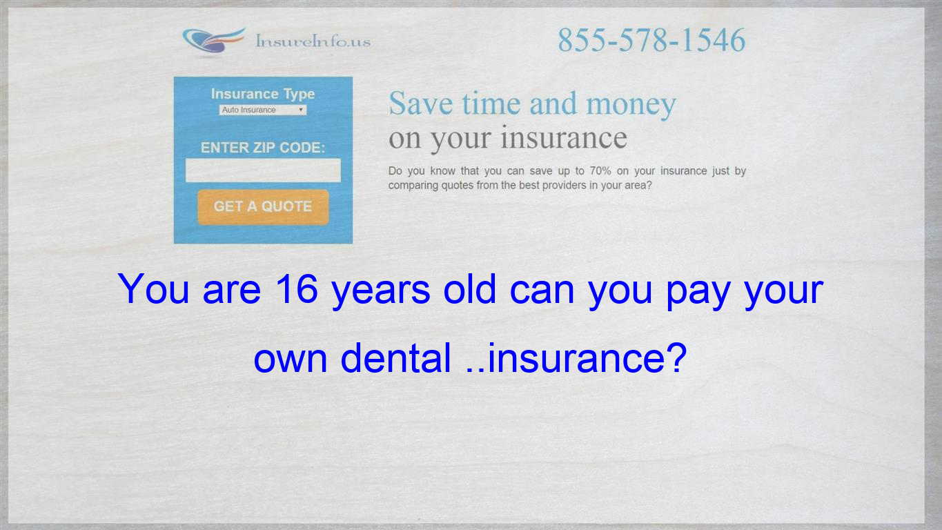 You are 16 years old can you pay your own dental insurance