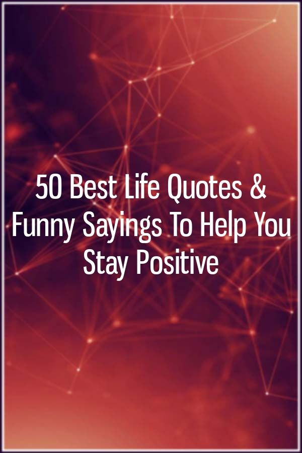 50 Best Life Quotes & Funny Sayings To Help You Stay Positive #quotesaboutstayingpositive