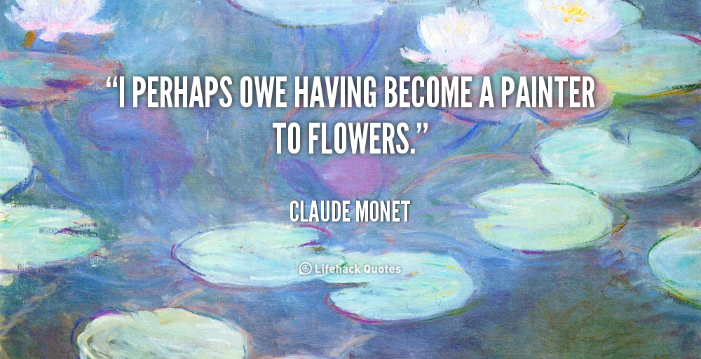 I Perhaps Owe Having Become A Painter To Flowers Claude Monet