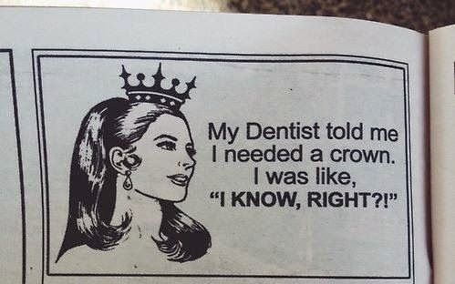 My dentist told me I needed a crown. I was like, I KNOW RIGHT?!