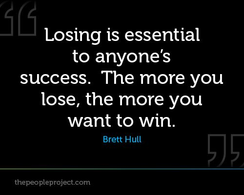 Losing Is Essential To Anyones Success The More You Lose The More You Want To Win Brett Hull Lost Quotes Sport Quotes Motivational Quotes