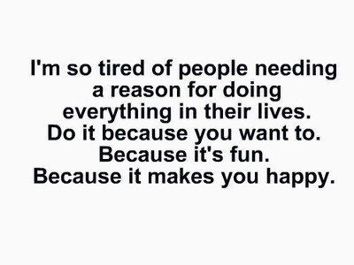 I'm so tired of people needing a reason for doing everything in their lives. Do it because you want to. Because it's fun. Because it makes you happy.