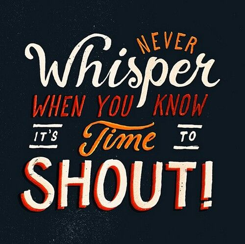 Never whisper when you know it's time to shout!