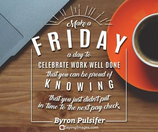 Friday Quotes For Work Make a Friday a day to celebrate work well done that you can be  Friday Quotes For Work